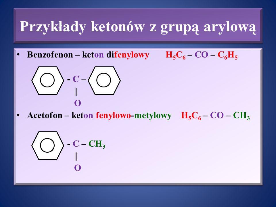 Przykłady ketonów z grupą arylową Benzofenon – keton difenylowy H 5 C 6 – CO – C 6 H 5 - C – || O Acetofon – keton fenylowo-metylowy H 5 C 6 – CO – CH