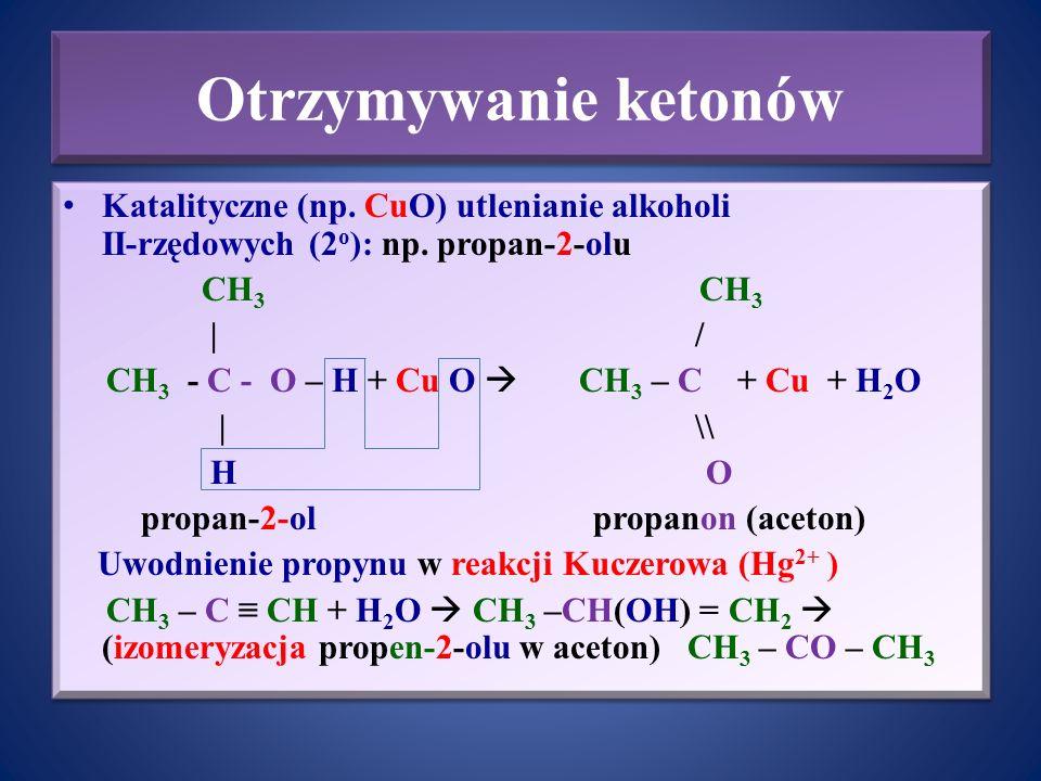 Otrzymywanie ketonów Katalityczne (np. CuO) utlenianie alkoholi II-rzędowych (2 o ): np. propan-2-olu CH 3 CH 3 | / CH 3 - C - O – H + Cu O  CH 3 – C