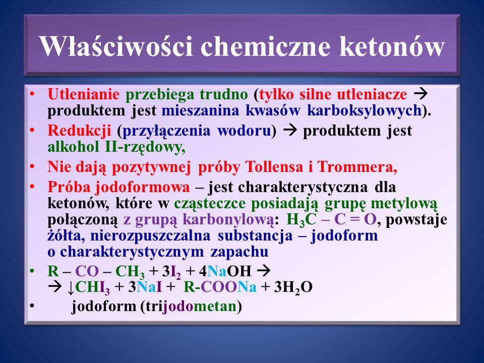 Właściwości chemiczne ketonów Utlenianie przebiega trudno (tylko silne utleniacze  produktem jest mieszanina kwasów karboksylowych). Redukcji (przyłą