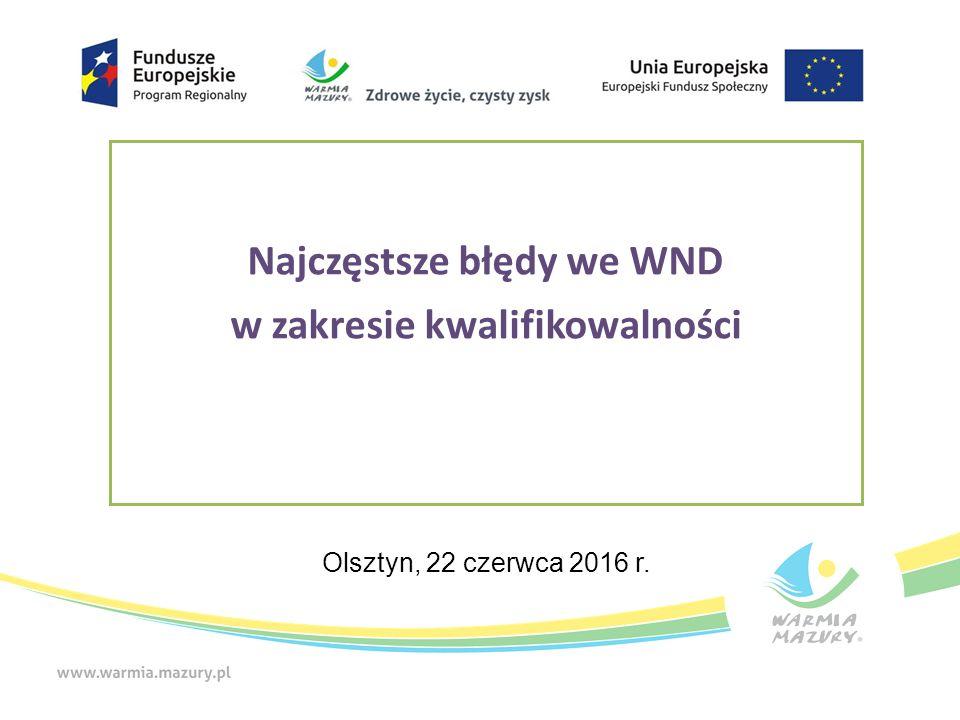 Najczęstsze błędy we WND w zakresie kwalifikowalności Olsztyn, 22 czerwca 2016 r.