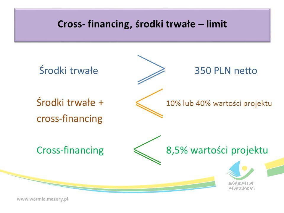 Cross- financing, środki trwałe – limit Środki trwałe 350 PLN netto Środki trwałe + 10% lub 40% wartości projektu cross-financing Cross-financing 8,5%