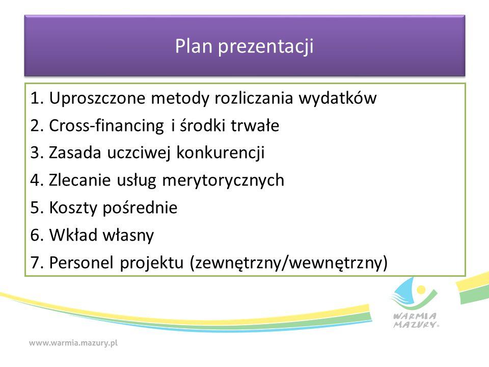 Plan prezentacji 1. Uproszczone metody rozliczania wydatków 2. Cross-financing i środki trwałe 3. Zasada uczciwej konkurencji 4. Zlecanie usług meryto