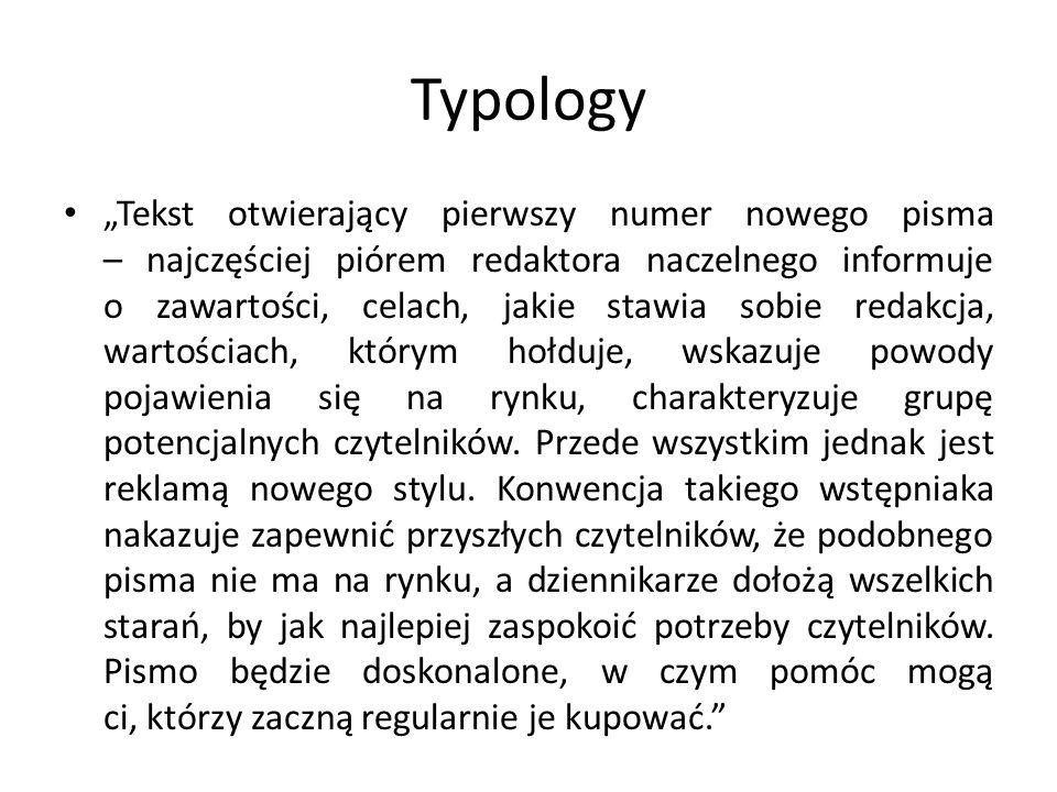 """Typology """"Tekst otwierający pierwszy numer nowego pisma – najczęściej piórem redaktora naczelnego informuje o zawartości, celach, jakie stawia sobie redakcja, wartościach, którym hołduje, wskazuje powody pojawienia się na rynku, charakteryzuje grupę potencjalnych czytelników."""