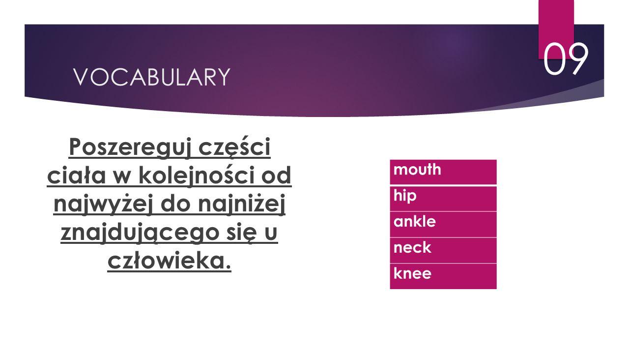 VOCABULARY 09 Poszereguj części ciała w kolejności od najwyżej do najniżej znajdującego się u człowieka. mouth hip ankle neck knee