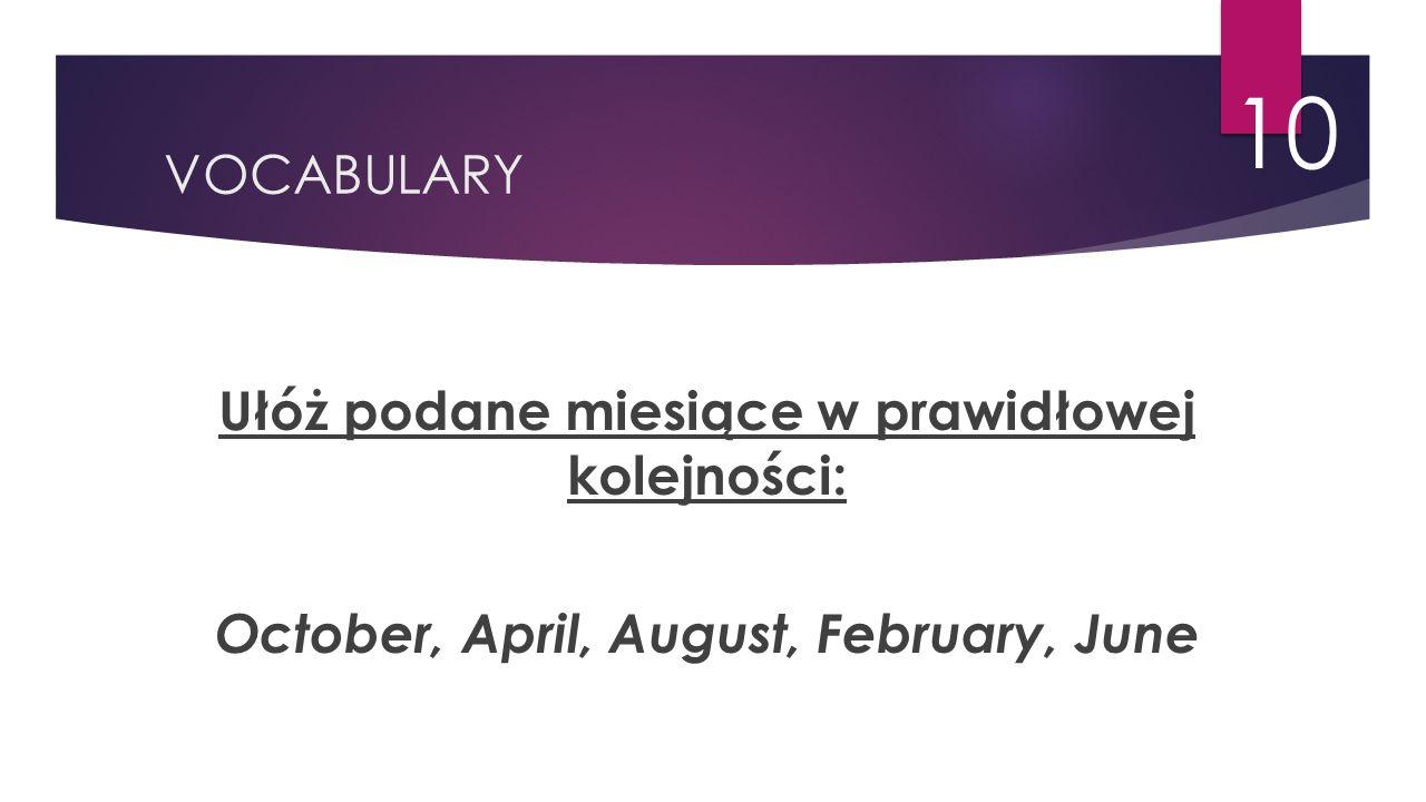 VOCABULARY 10 Ułóż podane miesiące w prawidłowej kolejności: October, April, August, February, June