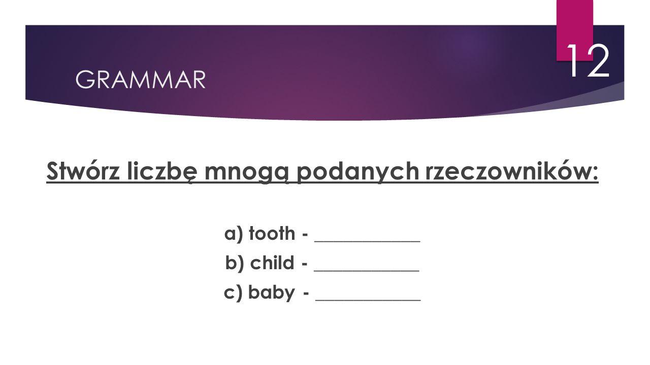 GRAMMAR 12 Stwórz liczbę mnogą podanych rzeczowników: a) tooth - ___________ b) child - ___________ c) baby - ___________