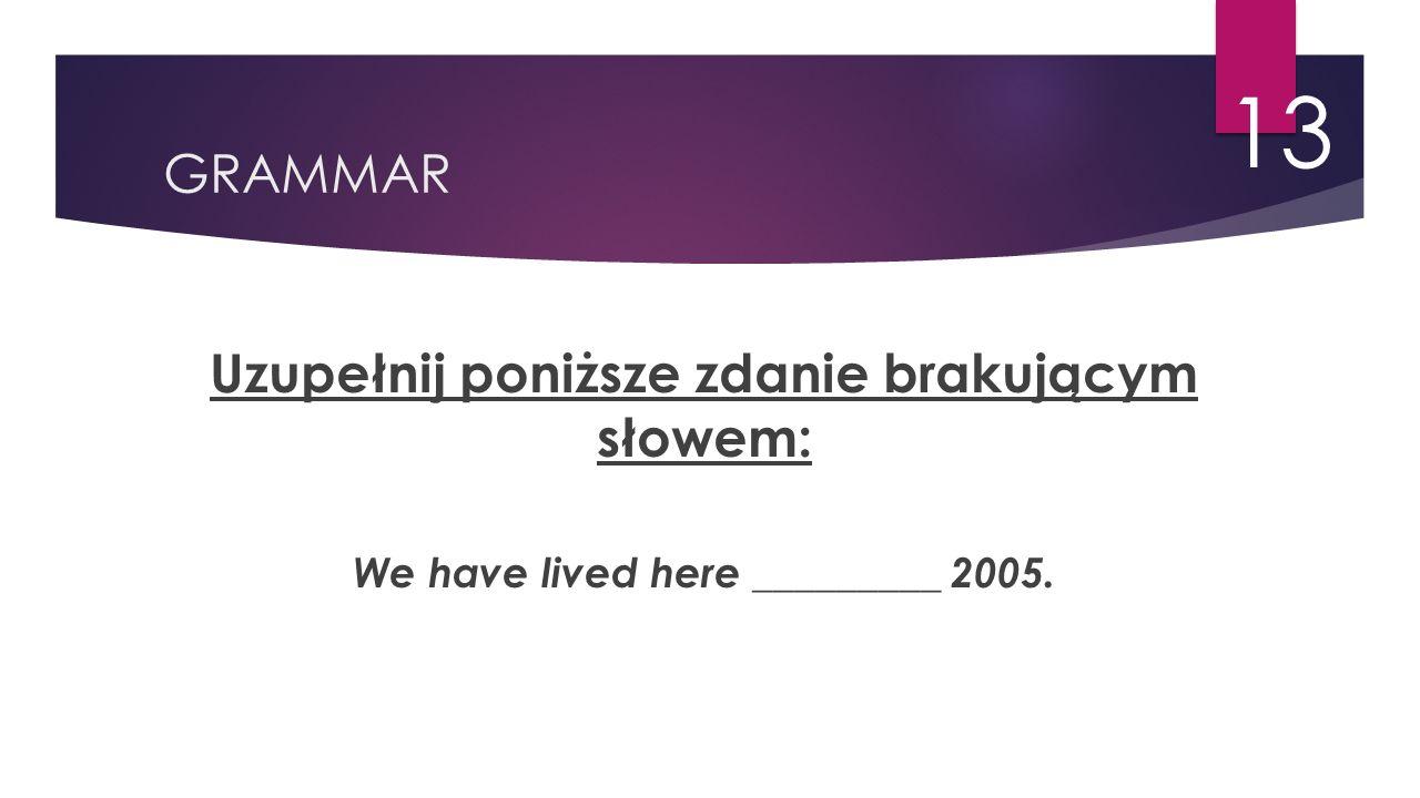 GRAMMAR 13 Uzupełnij poniższe zdanie brakującym słowem: We have lived here _________ 2005.