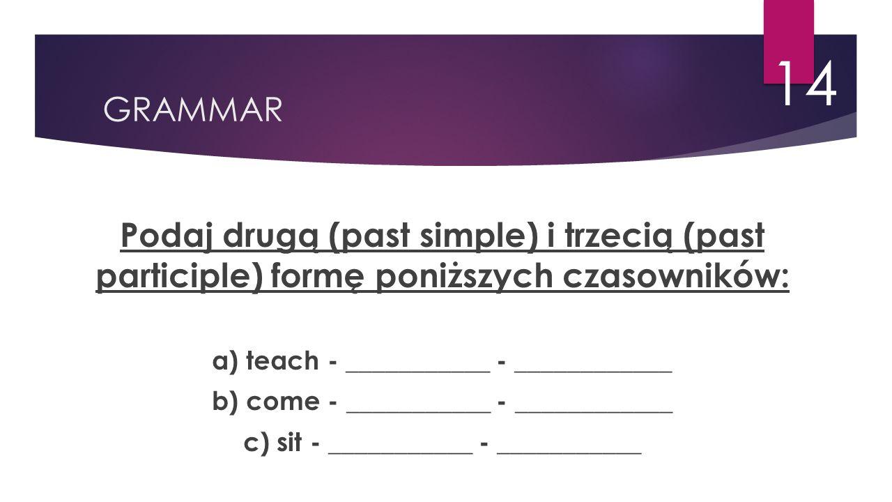 GRAMMAR 14 Podaj drugą (past simple) i trzecią (past participle) formę poniższych czasowników: a) teach - ___________ - ____________ b) come - _______