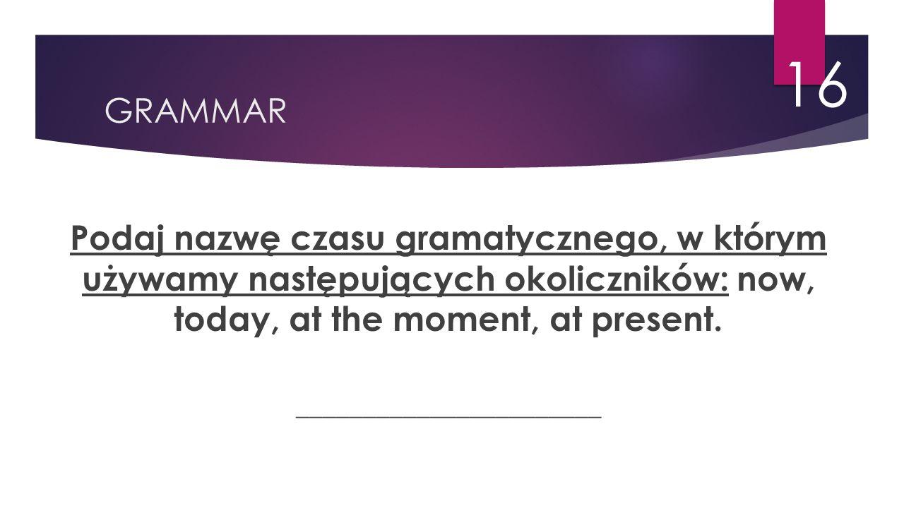 GRAMMAR 16 Podaj nazwę czasu gramatycznego, w którym używamy następujących okoliczników: now, today, at the moment, at present.