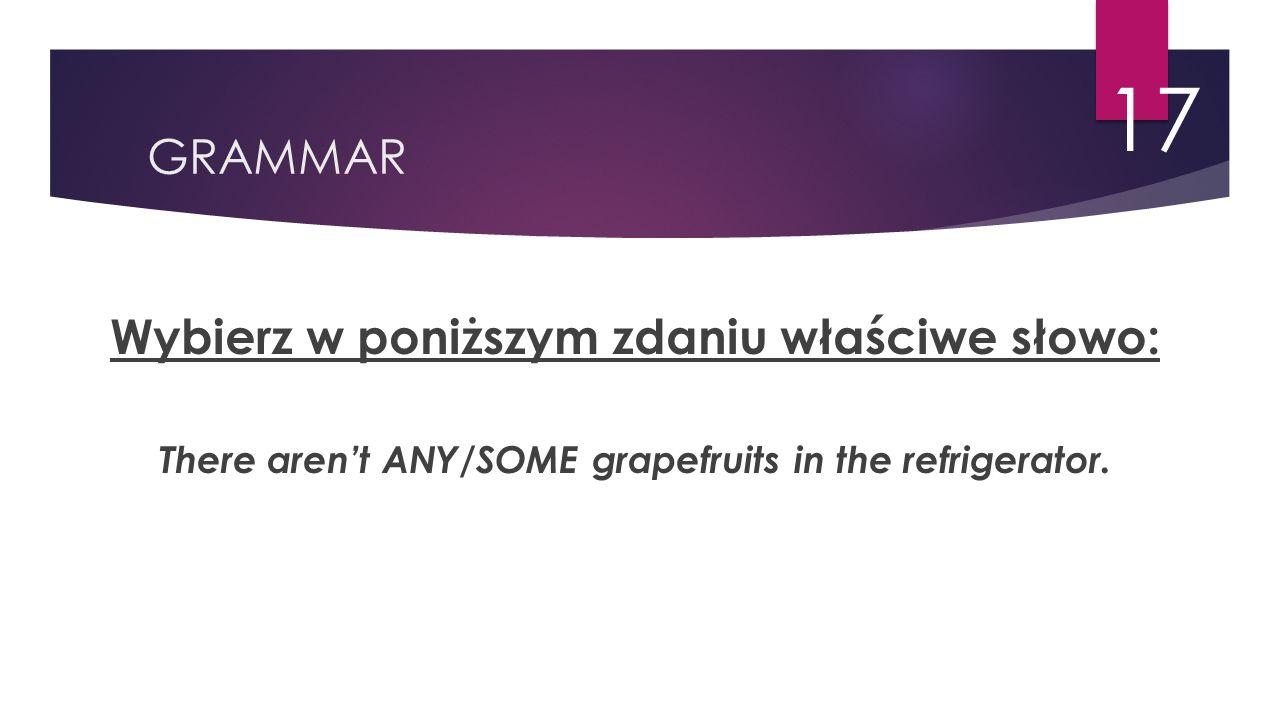 GRAMMAR 17 Wybierz w poniższym zdaniu właściwe słowo: There aren't ANY/SOME grapefruits in the refrigerator.