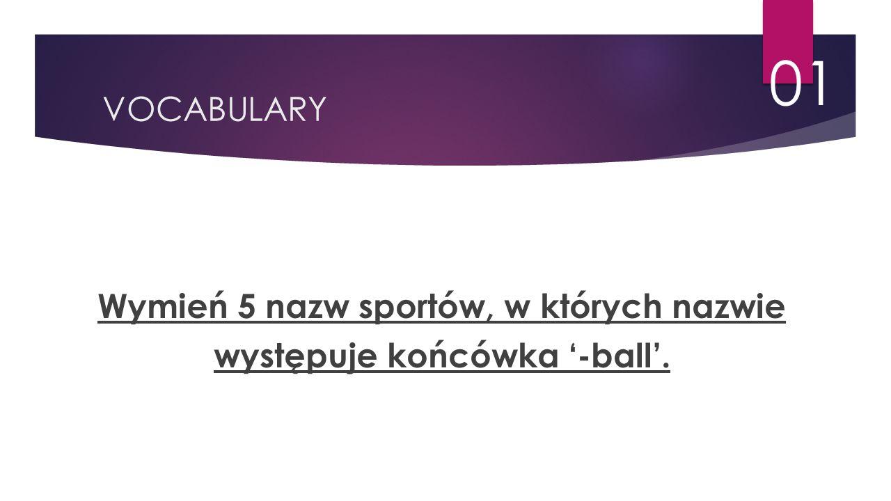 VOCABULARY 01 Wymień 5 nazw sportów, w których nazwie występuje końcówka '-ball'.