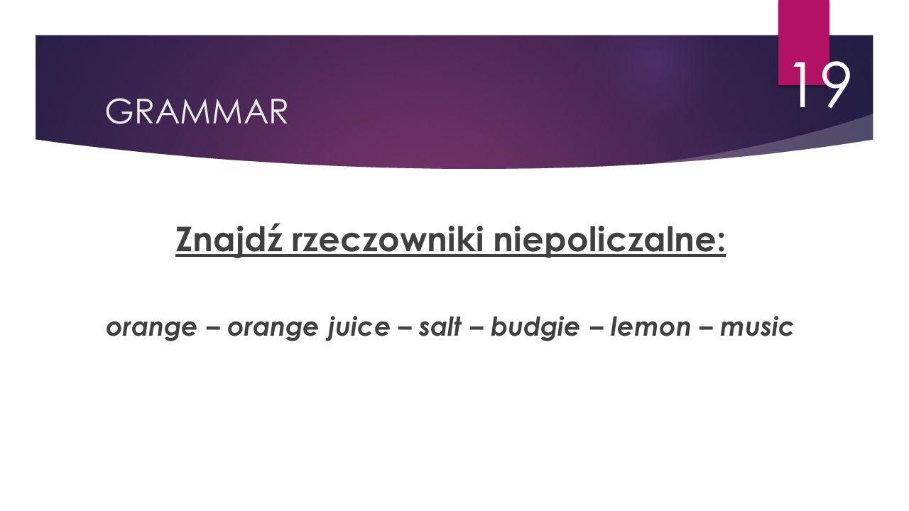 GRAMMAR 19 Znajdź rzeczowniki niepoliczalne: orange – orange juice – salt – budgie – lemon – music