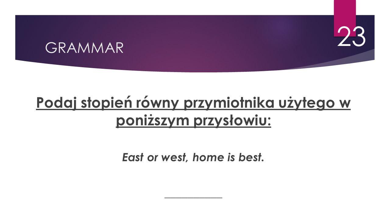 GRAMMAR 23 Podaj stopień równy przymiotnika użytego w poniższym przysłowiu: East or west, home is best. __________