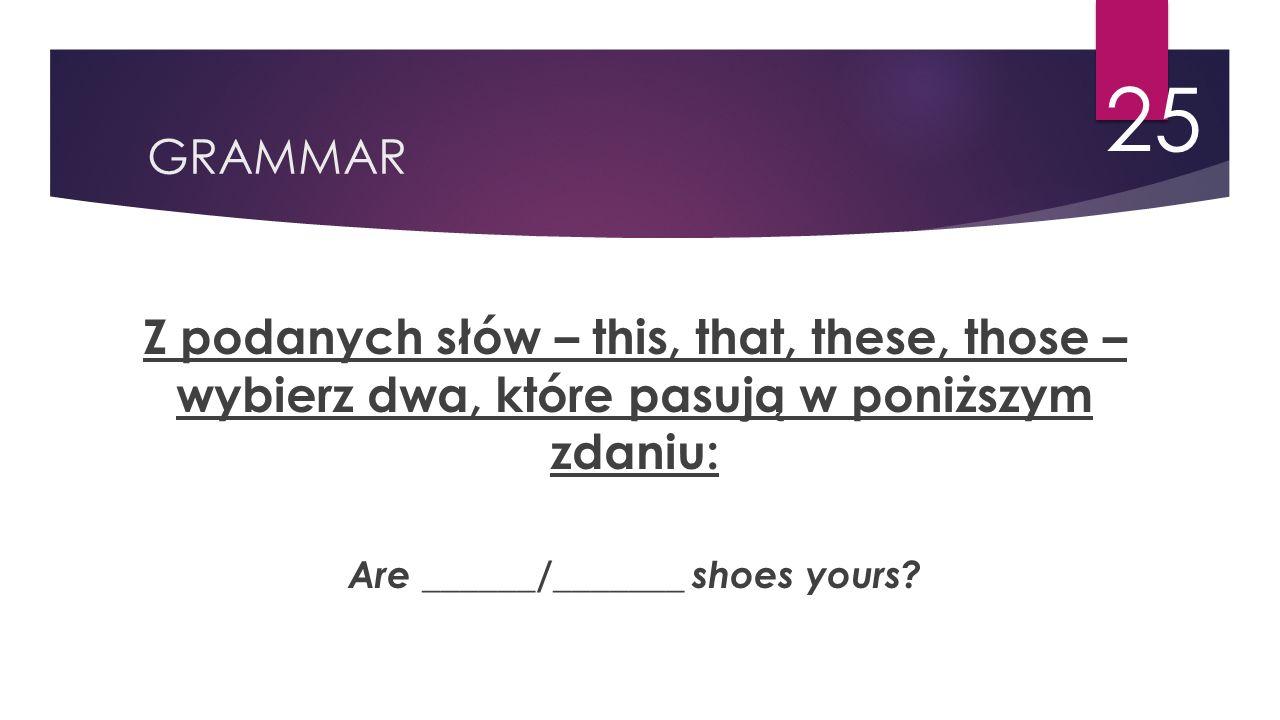 GRAMMAR 25 Z podanych słów – this, that, these, those – wybierz dwa, które pasują w poniższym zdaniu: Are ______/_______ shoes yours?