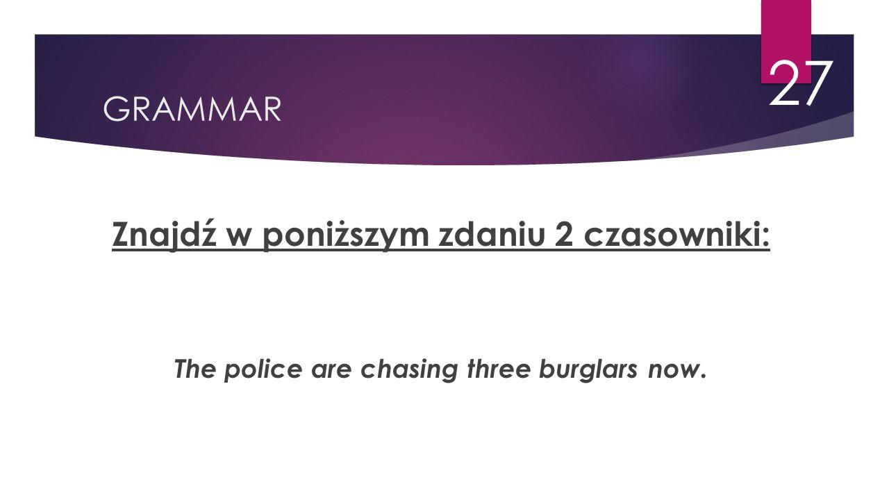 GRAMMAR 27 Znajdź w poniższym zdaniu 2 czasowniki: The police are chasing three burglars now.