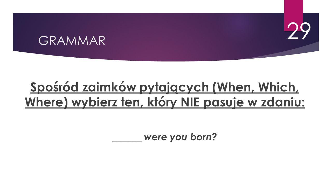 GRAMMAR 29 Spośród zaimków pytających (When, Which, Where) wybierz ten, który NIE pasuje w zdaniu: ______ were you born?