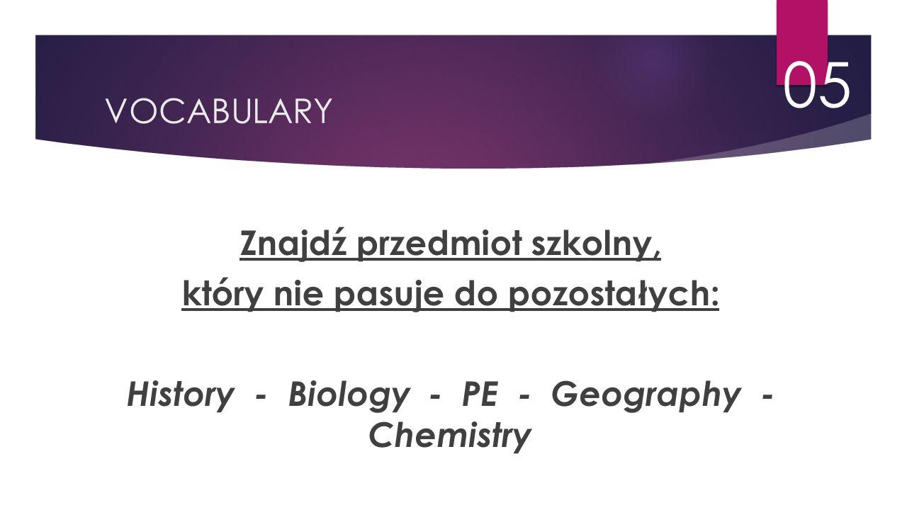 VOCABULARY 05 Znajdź przedmiot szkolny, który nie pasuje do pozostałych: History - Biology - PE - Geography - Chemistry