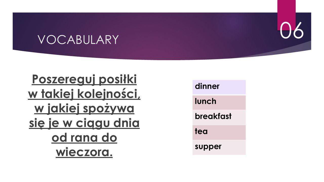 VOCABULARY 06 Poszereguj posiłki w takiej kolejności, w jakiej spożywa się je w ciągu dnia od rana do wieczora. dinner lunch breakfast tea supper