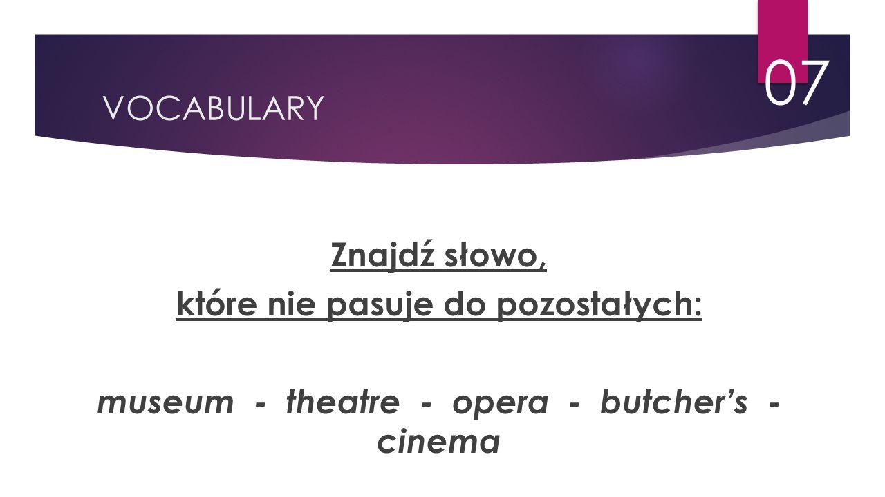 VOCABULARY 07 Znajdź słowo, które nie pasuje do pozostałych: museum - theatre - opera - butcher's - cinema