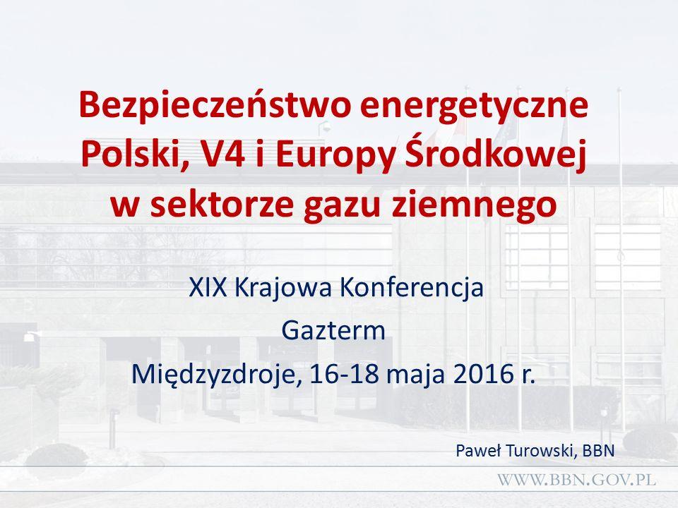 Bezpieczeństwo energetyczne Polski, V4 i Europy Środkowej w sektorze gazu ziemnego XIX Krajowa Konferencja Gazterm Międzyzdroje, 16-18 maja 2016 r.