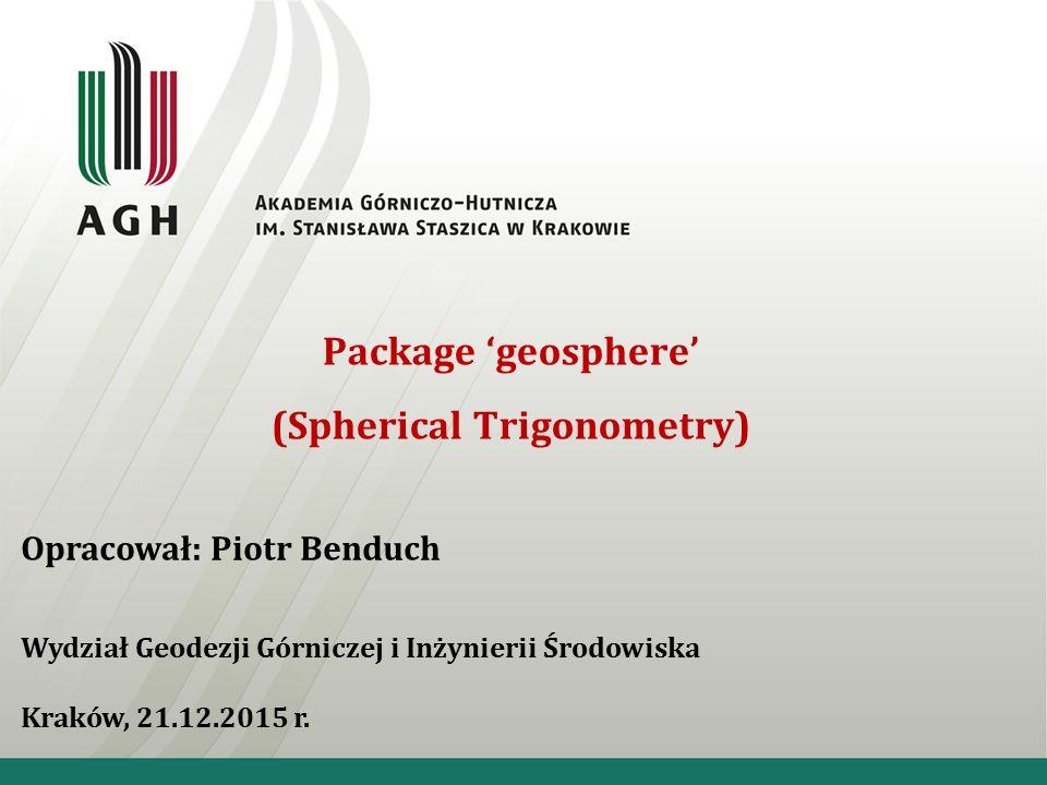 Package 'geosphere' (Spherical Trigonometry) Opracował: Piotr Benduch Wydział Geodezji Górniczej i Inżynierii Środowiska Kraków, 21.12.2015 r.