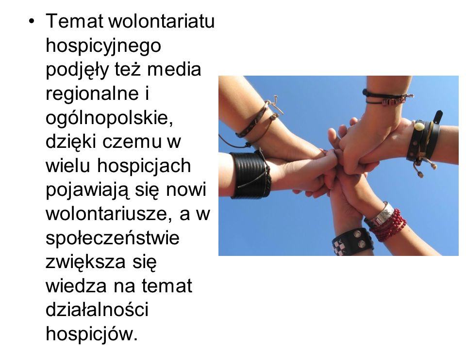 Temat wolontariatu hospicyjnego podjęły też media regionalne i ogólnopolskie, dzięki czemu w wielu hospicjach pojawiają się nowi wolontariusze, a w społeczeństwie zwiększa się wiedza na temat działalności hospicjów.