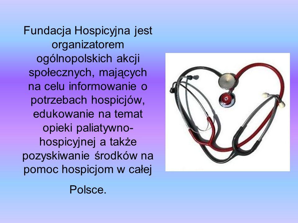 Fundacja Hospicyjna jest organizatorem ogólnopolskich akcji społecznych, mających na celu informowanie o potrzebach hospicjów, edukowanie na temat opieki paliatywno- hospicyjnej a także pozyskiwanie środków na pomoc hospicjom w całej Polsce.
