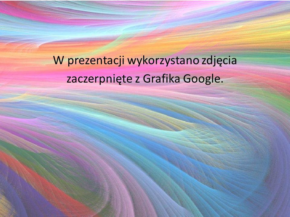 W prezentacji wykorzystano zdjęcia zaczerpnięte z Grafika Google.