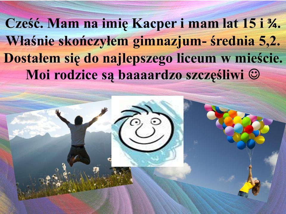 Cześć. Mam na imię Kacper i mam lat 15 i ¾. Właśnie skończyłem gimnazjum- średnia 5,2.