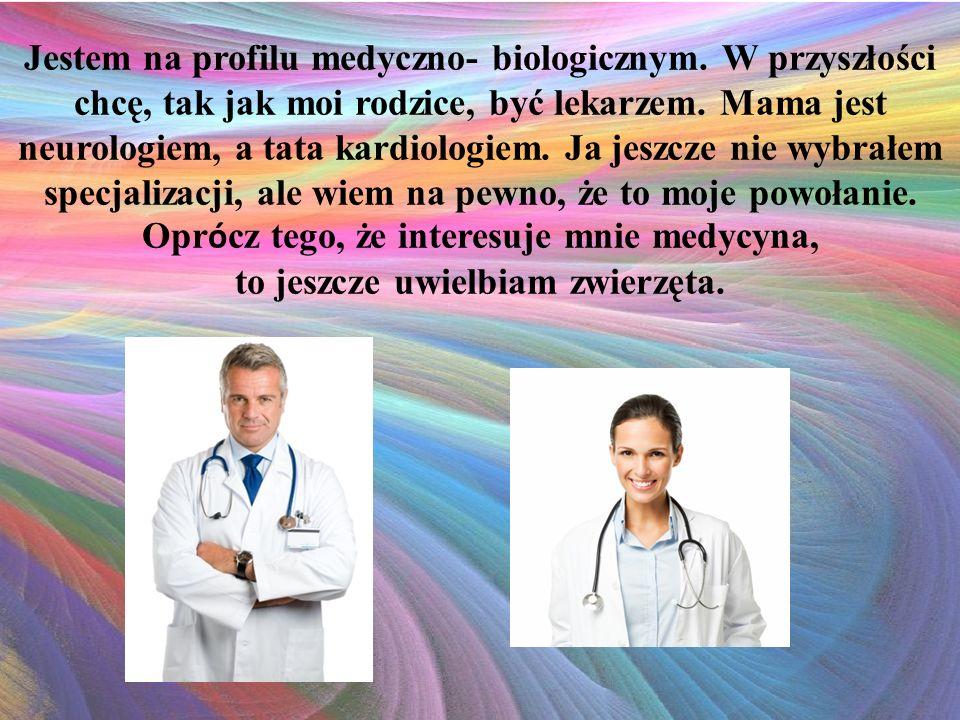 Jestem na profilu medyczno- biologicznym. W przyszłości chcę, tak jak moi rodzice, być lekarzem.