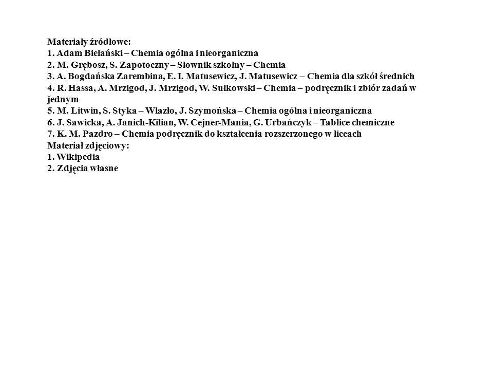 Materiały źródłowe: 1. Adam Bielański – Chemia ogólna i nieorganiczna 2. M. Grębosz, S. Zapotoczny – Słownik szkolny – Chemia 3. A. Bogdańska Zarembin