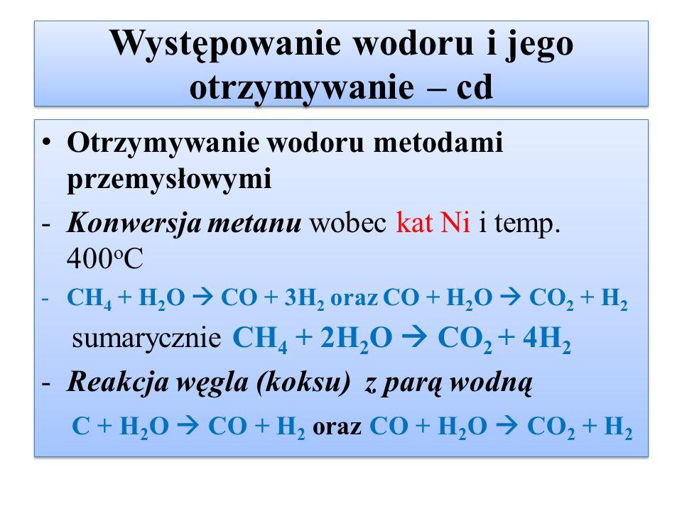 Występowanie wodoru i jego otrzymywanie – cd Otrzymywanie wodoru metodami przemysłowymi -Konwersja metanu wobec kat Ni i temp. 400 o C -CH 4 + H 2 O 