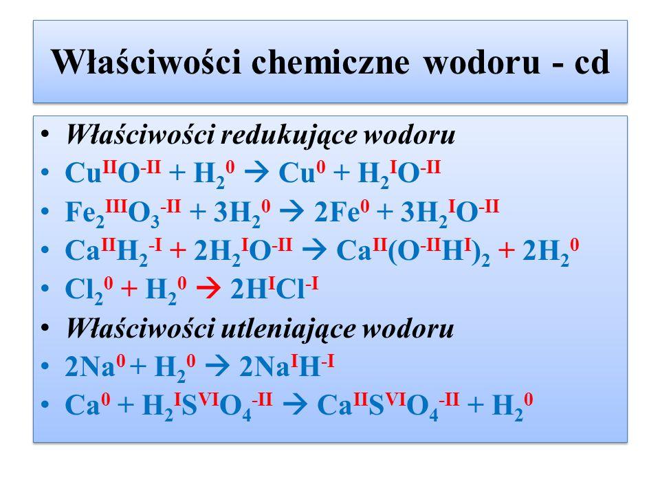 Właściwości chemiczne wodoru - cd Właściwości redukujące wodoru Cu II O -II + H 2 0  Cu 0 + H 2 I O -II Fe 2 III O 3 -II + 3H 2 0  2Fe 0 + 3H 2 I O