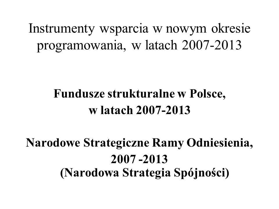 Fundusze strukturalne w Polsce, w latach 2007-2013 Narodowe Strategiczne Ramy Odniesienia, 2007 -2013 (Narodowa Strategia Spójności) Instrumenty wsparcia w nowym okresie programowania, w latach 2007-2013