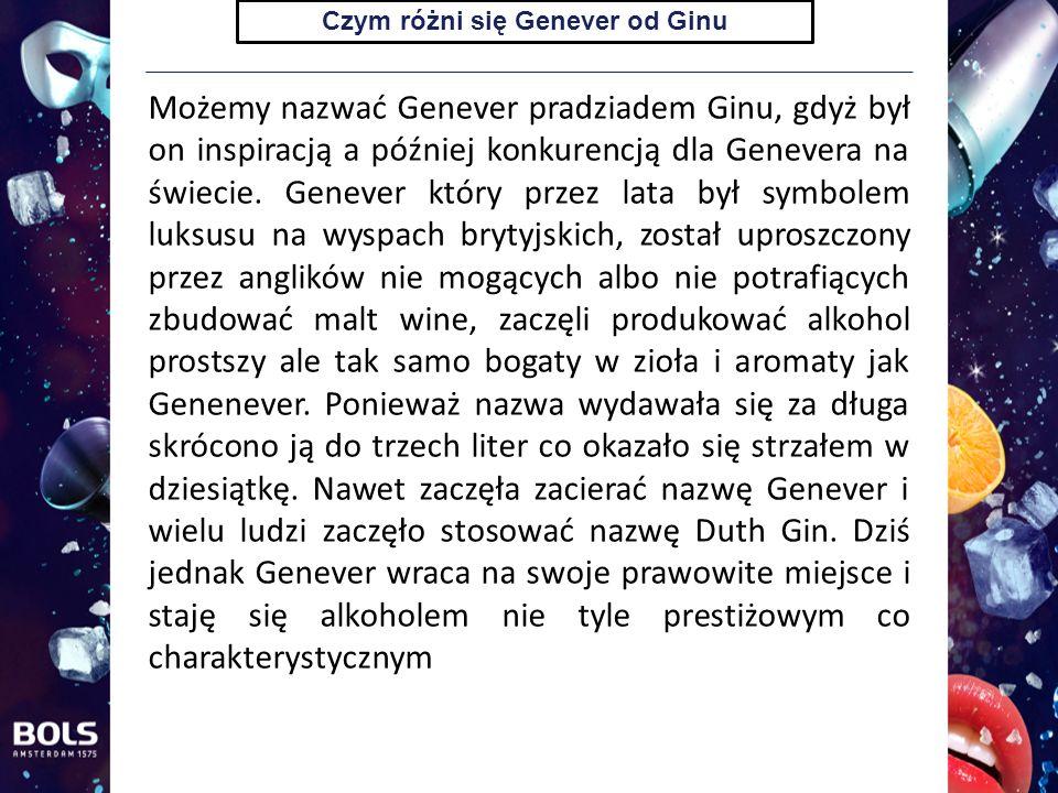 Czym różni się Genever od Ginu Możemy nazwać Genever pradziadem Ginu, gdyż był on inspiracją a później konkurencją dla Genevera na świecie.