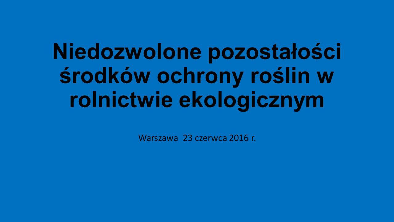 Niedozwolone pozostałości środków ochrony roślin w rolnictwie ekologicznym Warszawa 23 czerwca 2016 r.