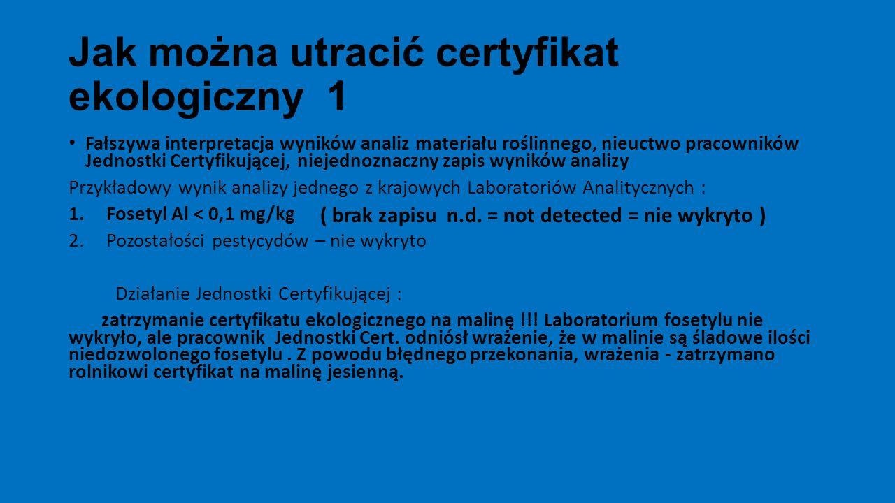 Jak można utracić certyfikat ekologiczny 1 Fałszywa interpretacja wyników analiz materiału roślinnego, nieuctwo pracowników Jednostki Certyfikującej, niejednoznaczny zapis wyników analizy Przykładowy wynik analizy jednego z krajowych Laboratoriów Analitycznych : 1.Fosetyl Al < 0,1 mg/kg 2.Pozostałości pestycydów – nie wykryto Działanie Jednostki Certyfikującej : zatrzymanie certyfikatu ekologicznego na malinę !!.