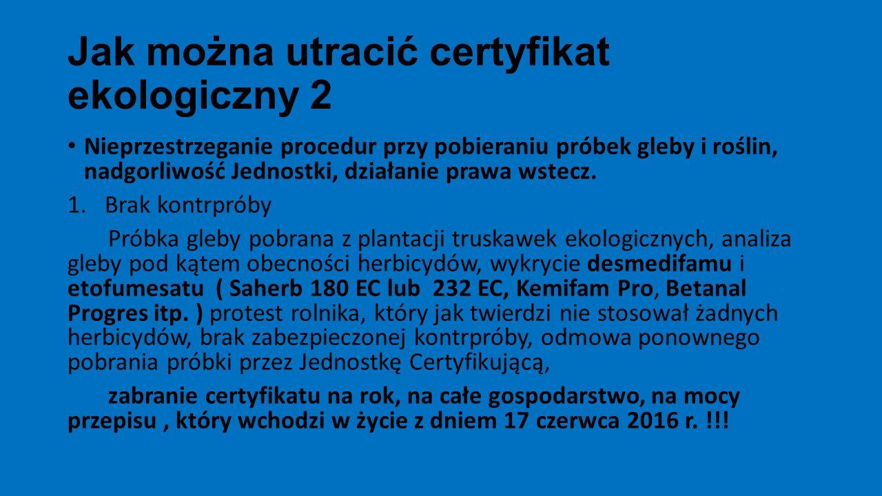 Jak można utracić certyfikat ekologiczny 2 Nieprzestrzeganie procedur przy pobieraniu próbek gleby i roślin, nadgorliwość Jednostki, działanie prawa w