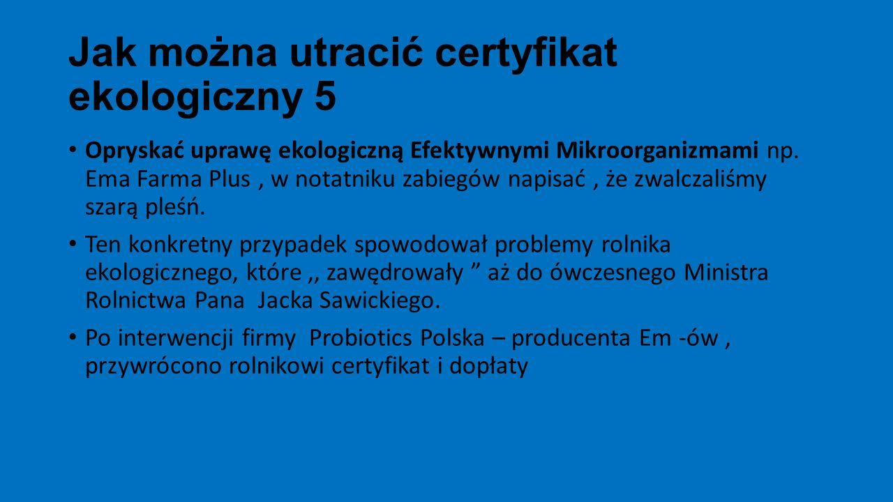 Jak można utracić certyfikat ekologiczny 5 Opryskać uprawę ekologiczną Efektywnymi Mikroorganizmami np. Ema Farma Plus, w notatniku zabiegów napisać,