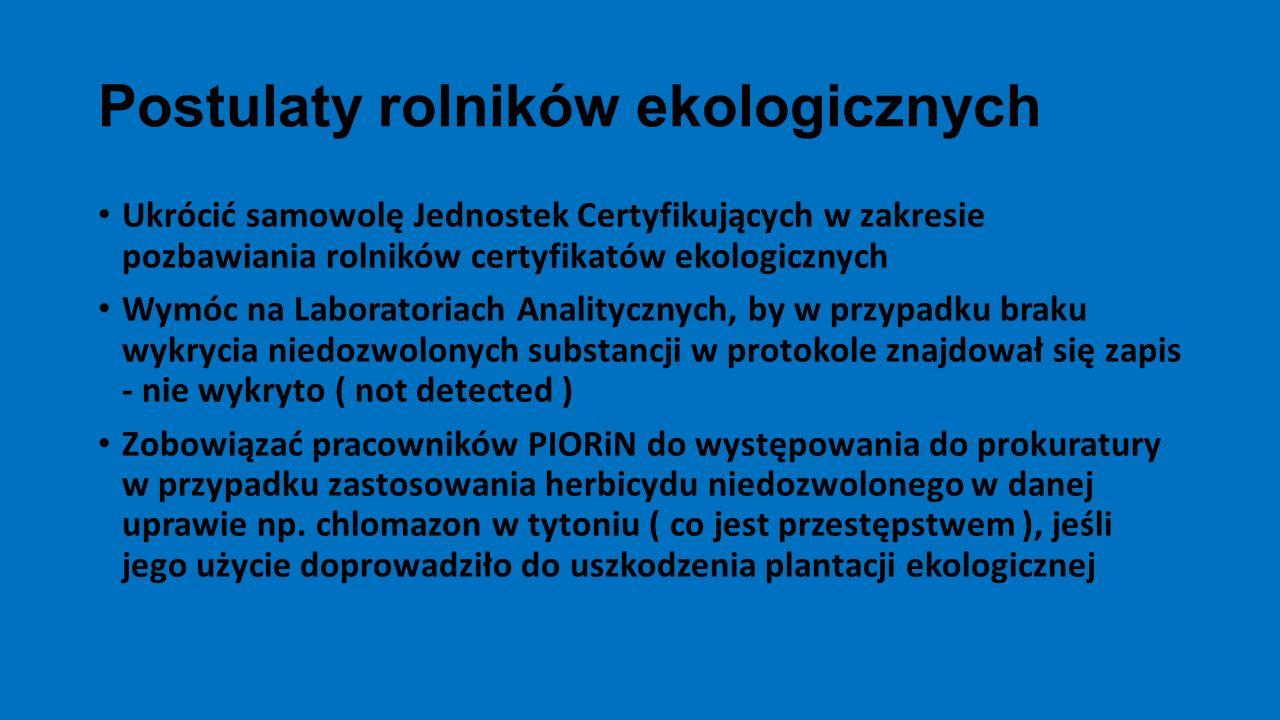 Postulaty rolników ekologicznych Ukrócić samowolę Jednostek Certyfikujących w zakresie pozbawiania rolników certyfikatów ekologicznych Wymóc na Laboratoriach Analitycznych, by w przypadku braku wykrycia niedozwolonych substancji w protokole znajdował się zapis - nie wykryto ( not detected ) Zobowiązać pracowników PIORiN do występowania do prokuratury w przypadku zastosowania herbicydu niedozwolonego w danej uprawie np.