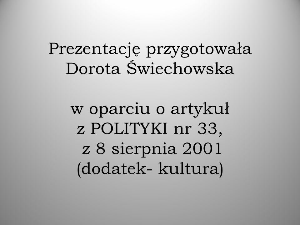 Prezentację przygotowała Dorota Świechowska w oparciu o artykuł z POLITYKI nr 33, z 8 sierpnia 2001 (dodatek- kultura)
