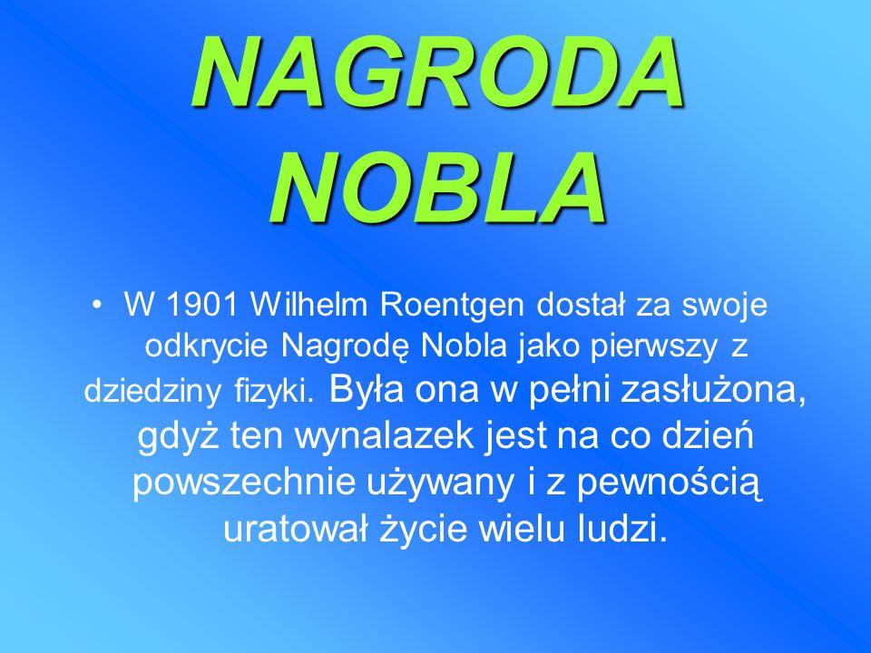 NAGRODA NOBLA W 1901 Wilhelm Roentgen dostał za swoje odkrycie Nagrodę Nobla jako pierwszy z dziedziny fizyki.