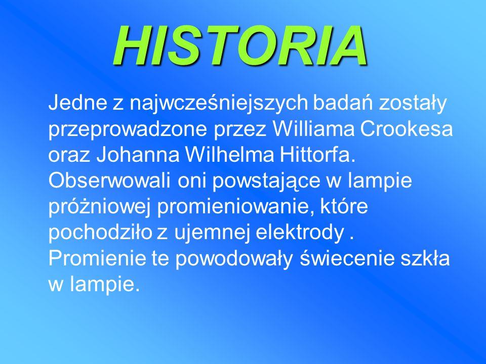 HISTORIA Jedne z najwcześniejszych badań zostały przeprowadzone przez Williama Crookesa oraz Johanna Wilhelma Hittorfa.