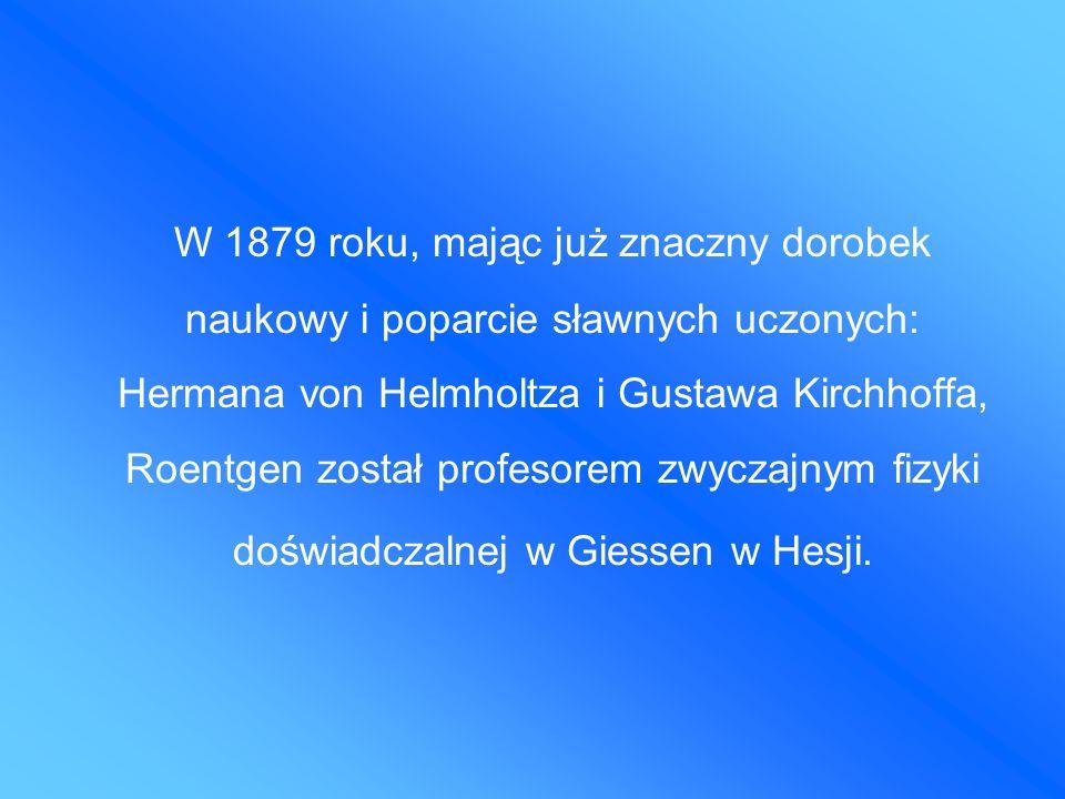 W 1879 roku, mając już znaczny dorobek naukowy i poparcie sławnych uczonych: Hermana von Helmholtza i Gustawa Kirchhoffa, Roentgen został profesorem zwyczajnym fizyki doświadczalnej w Giessen w Hesji.