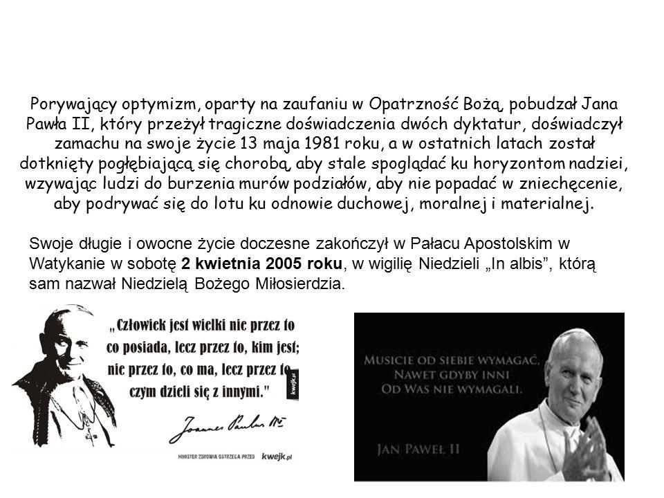 Porywający optymizm, oparty na zaufaniu w Opatrzność Bożą, pobudzał Jana Pawła II, który przeżył tragiczne doświadczenia dwóch dyktatur, doświadczył zamachu na swoje życie 13 maja 1981 roku, a w ostatnich latach został dotknięty pogłębiającą się chorobą, aby stale spoglądać ku horyzontom nadziei, wzywając ludzi do burzenia murów podziałów, aby nie popadać w zniechęcenie, aby podrywać się do lotu ku odnowie duchowej, moralnej i materialnej.