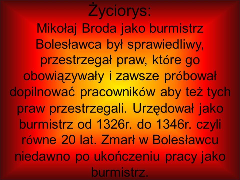 Życiorys: Mikołaj Broda jako burmistrz Bolesławca był sprawiedliwy, przestrzegał praw, kt ó re go obowiązywały i zawsze pr ó bował dopilnować pracownik ó w aby też tych praw przestrzegali.