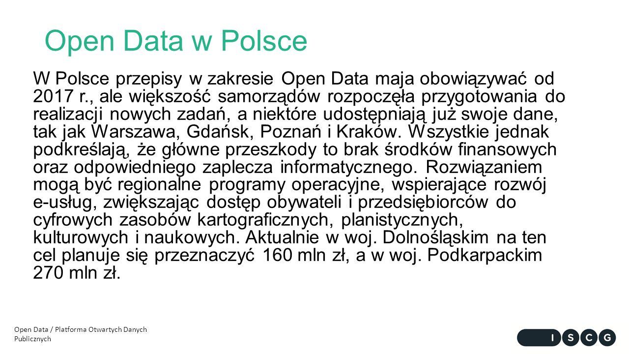 Open Data w Polsce W Polsce przepisy w zakresie Open Data maja obowiązywać od 2017 r., ale większość samorządów rozpoczęła przygotowania do realizacji nowych zadań, a niektóre udostępniają już swoje dane, tak jak Warszawa, Gdańsk, Poznań i Kraków.