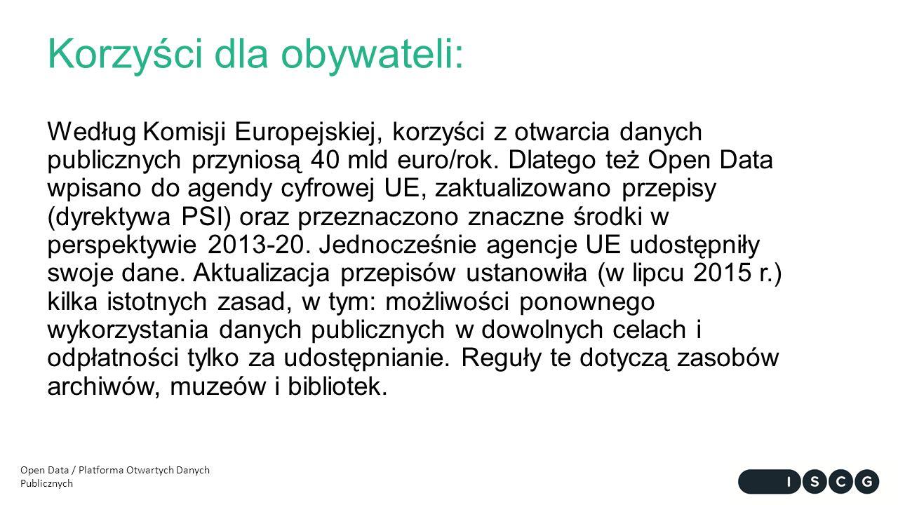 Korzyści dla obywateli: Według Komisji Europejskiej, korzyści z otwarcia danych publicznych przyniosą 40 mld euro/rok. Dlatego też Open Data wpisano d