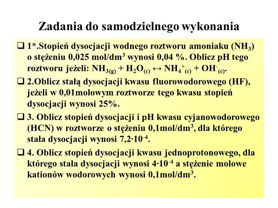 Zadania do samodzielnego wykonania  1*.Stopień dysocjacji wodnego roztworu amoniaku (NH 3 ) o stężeniu 0,025 mol/dm 3 wynosi 0,04 %. Oblicz pH tego r