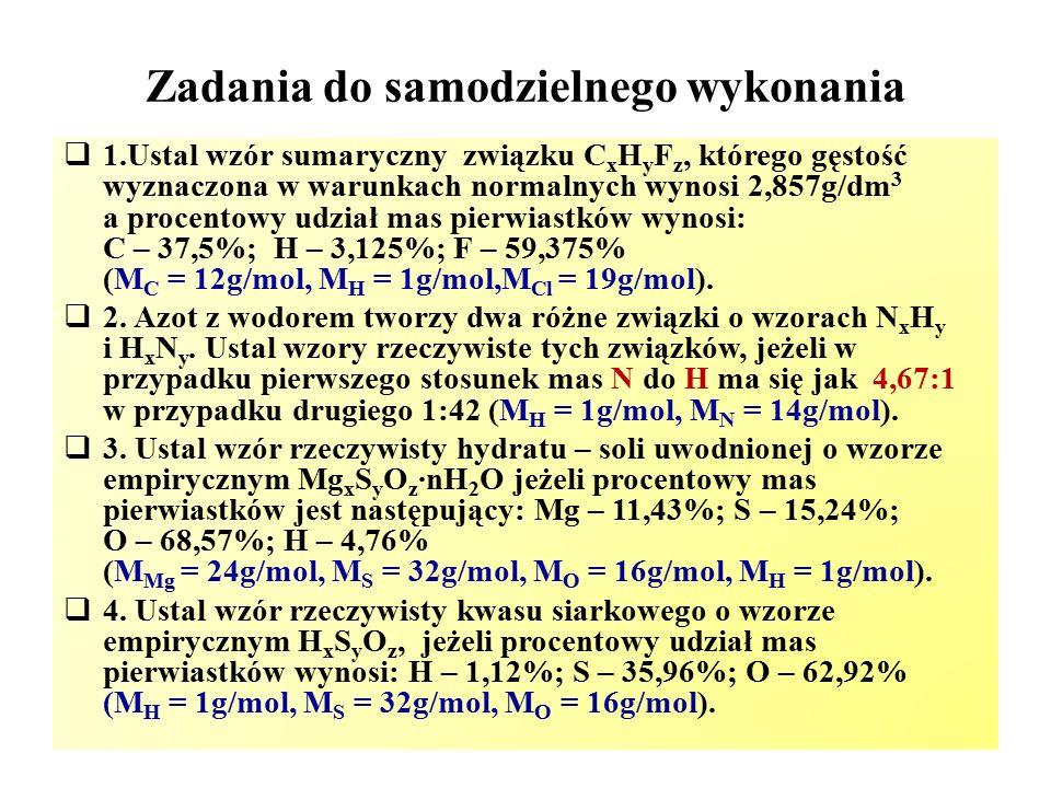 Zadania do samodzielnego wykonania  1.Ustal wzór sumaryczny związku C x H y F z, którego gęstość wyznaczona w warunkach normalnych wynosi 2,857g/dm 3 a procentowy udział mas pierwiastków wynosi: C – 37,5%; H – 3,125%; F – 59,375% (M C = 12g/mol, M H = 1g/mol,M Cl = 19g/mol).